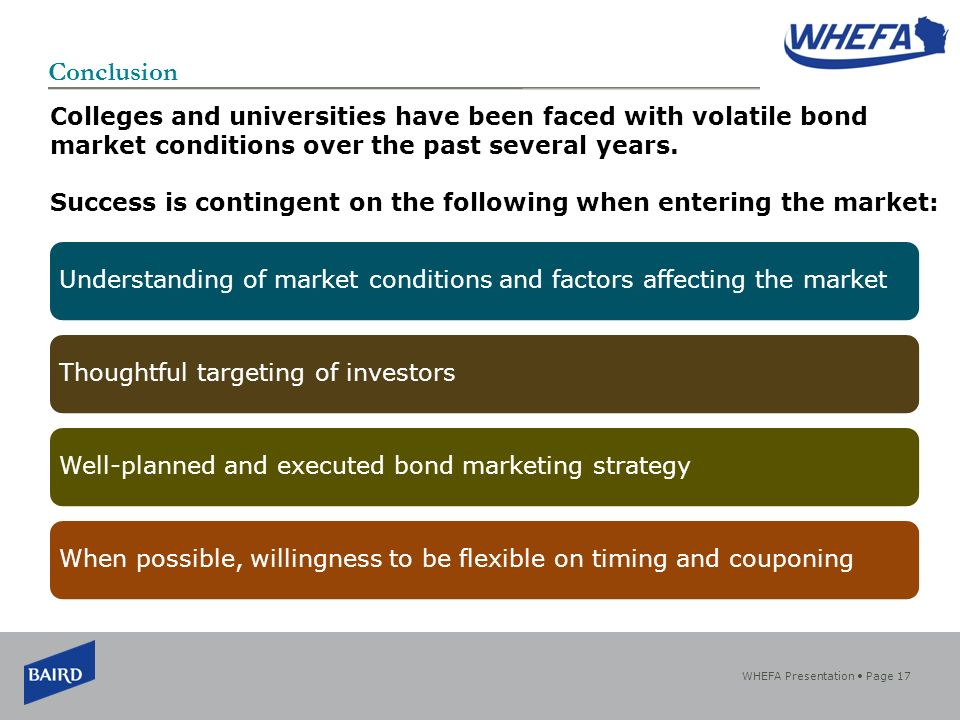 WHEFA Presentation Page 17 Conclusion Understanding of market conditions and factors affecting the marketThoughtful targeting of investorsWell-planned and executed bond marketing strategyWhen possible, willingness to be flexible on timing and couponing Colleges and universities have been faced with volatile bond market conditions over the past several years.