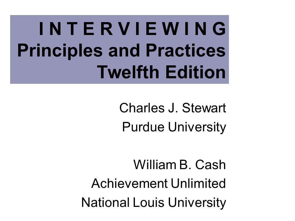 I N T E R V I E W I N G Principles and Practices Twelfth Edition Charles J. Stewart Purdue University William B. Cash Achievement Unlimited National L