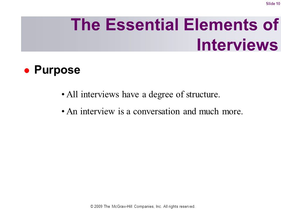© 2009 The McGraw-Hill Companies, Inc. All rights reserved. Purpose The Essential Elements of Interviews All interviews have a degree of structure. An