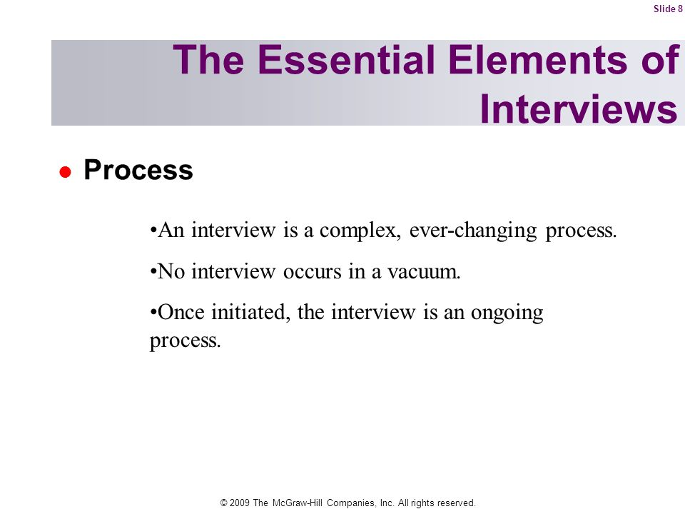 © 2009 The McGraw-Hill Companies, Inc. All rights reserved. Process The Essential Elements of Interviews An interview is a complex, ever-changing proc