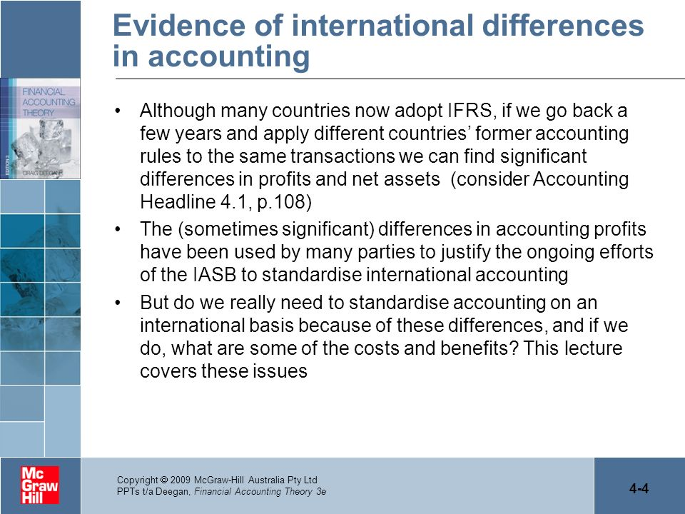 4-15 Copyright 2009 McGraw-Hill Australia Pty Ltd PPTs t/a Deegan, Financial Accounting Theory 3e Does the international standardisation of accounting standards necessarily lead to the international standardisation of accounting practice.
