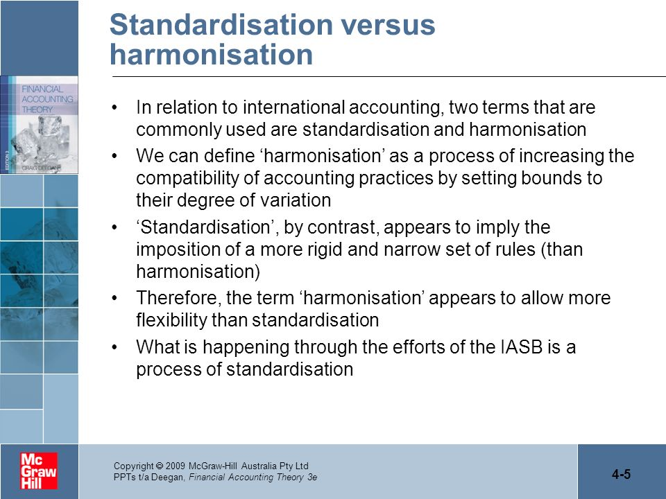 4-16 Copyright 2009 McGraw-Hill Australia Pty Ltd PPTs t/a Deegan, Financial Accounting Theory 3e Reasons why international differences will survive beyond the introduction of IFRS would include (cont.) –Modifications made to IFRS at a national level the IASB has no ability to enforce the application of its accounting standards in countries that have made the decision to adopt IFRS.
