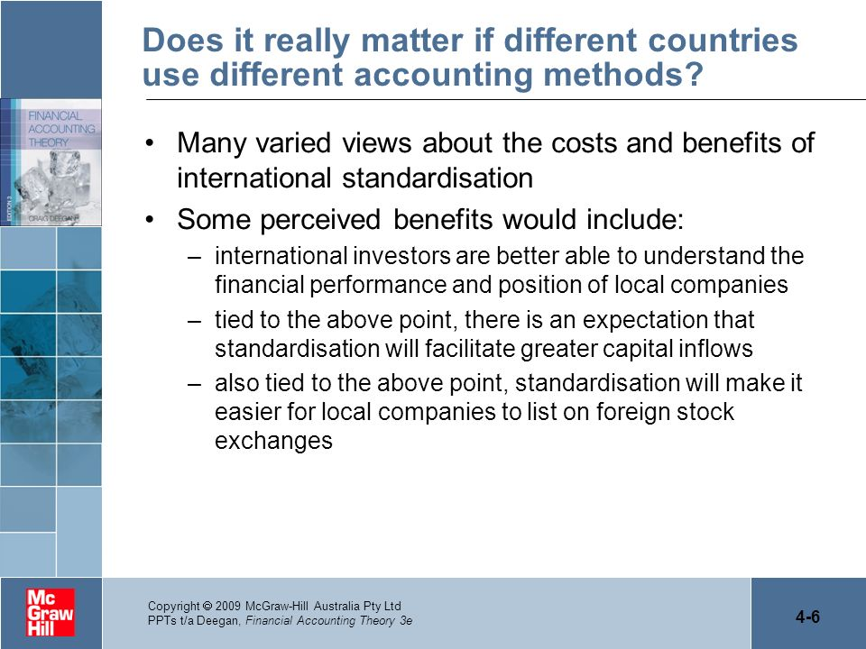 4-7 Copyright 2009 McGraw-Hill Australia Pty Ltd PPTs t/a Deegan, Financial Accounting Theory 3e Does it really matter if different countries use different accounting methods.