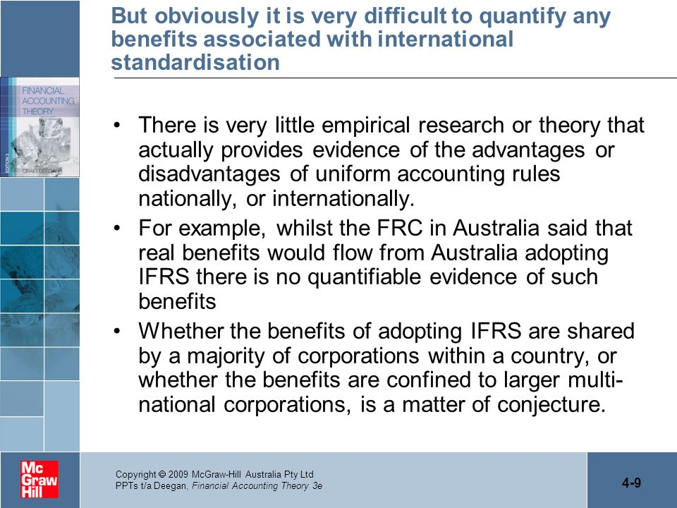 4-10 Copyright 2009 McGraw-Hill Australia Pty Ltd PPTs t/a Deegan, Financial Accounting Theory 3e Objectives of IASB The body at the centre of international standardisation is the IASB –It seeks to formulate and publish accounting standards and to promote their worldwide acceptance –It seeks to work on the improvement and standardisation of regulations, accounting standards and procedures –The IASB does not appear to believe that the many reasons provided as to why different nations should have different accounting standards (e.g.