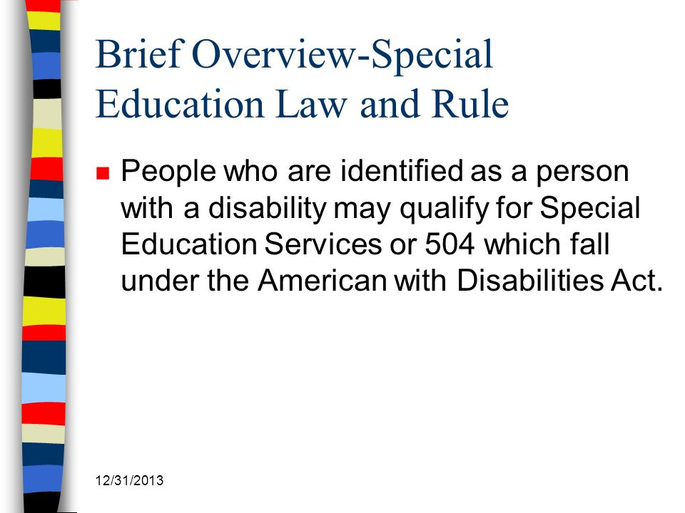 Brief Overview-Special Education Law and Rule n People who are identified as a person with a disability may qualify for Special Education Services or