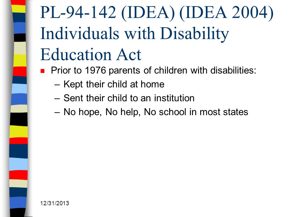 12/31/2013 PL-94-142 (IDEA) (IDEA 2004) Individuals with Disability Education Act n Prior to 1976 parents of children with disabilities: –Kept their c