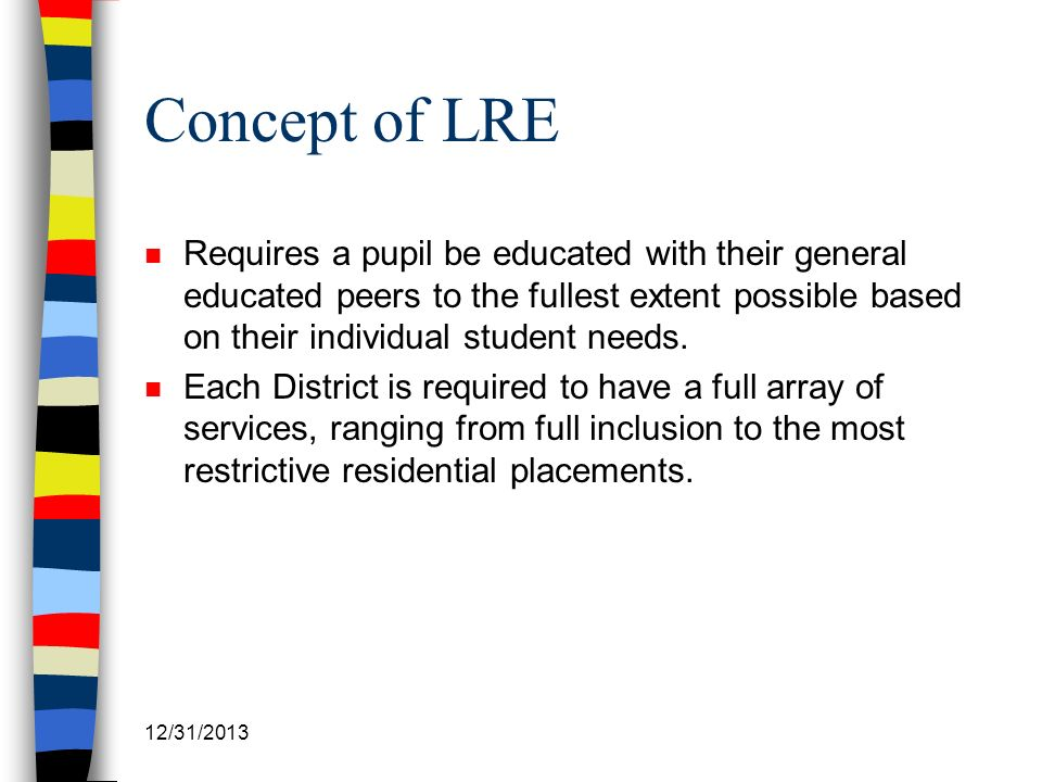 12/31/2013 Concept of LRE n Requires a pupil be educated with their general educated peers to the fullest extent possible based on their individual st