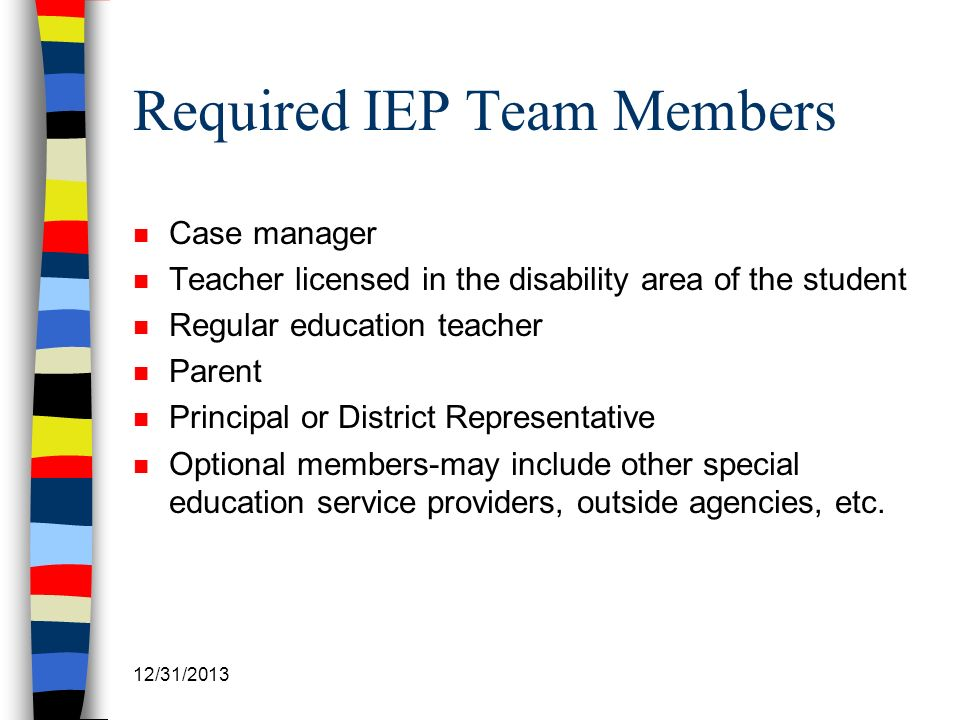 12/31/2013 Required IEP Team Members n Case manager n Teacher licensed in the disability area of the student n Regular education teacher n Parent n Pr