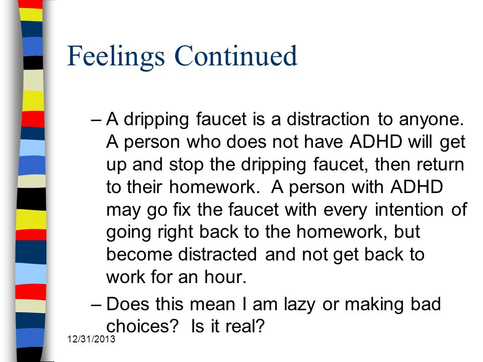 12/31/2013 Feelings Continued –A dripping faucet is a distraction to anyone. A person who does not have ADHD will get up and stop the dripping faucet,
