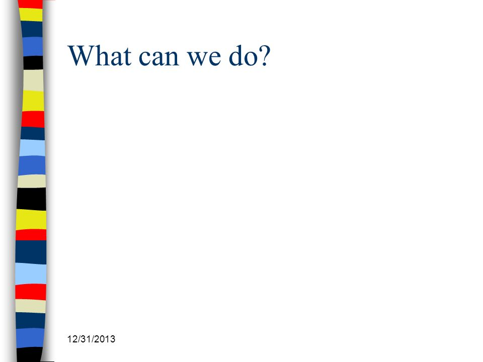 12/31/2013 What can we do?