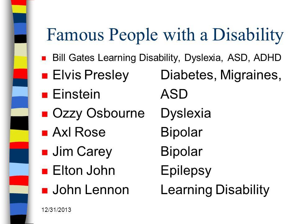 Famous People with a Disability n Bill Gates Learning Disability, Dyslexia, ASD, ADHD n Elvis PresleyDiabetes, Migraines, n Einstein ASD n Ozzy Osbour