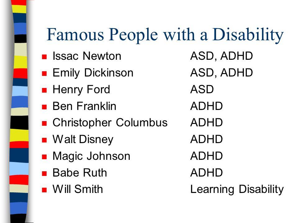 Famous People with a Disability n Issac NewtonASD, ADHD n Emily DickinsonASD, ADHD n Henry FordASD n Ben FranklinADHD n Christopher ColumbusADHD n Wal