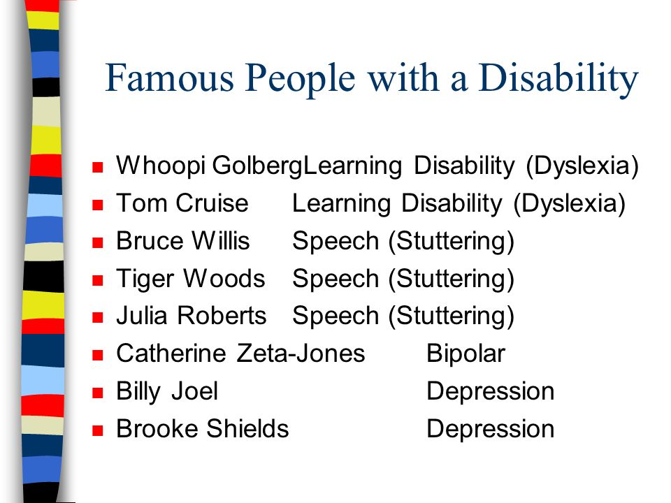 Famous People with a Disability n Whoopi GolbergLearning Disability (Dyslexia) n Tom CruiseLearning Disability (Dyslexia) n Bruce WillisSpeech (Stutte