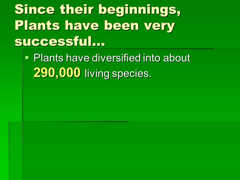 Since their beginnings, Plants have been very successful… Plants have diversified into about 290,000 living species. Plants have diversified into abou