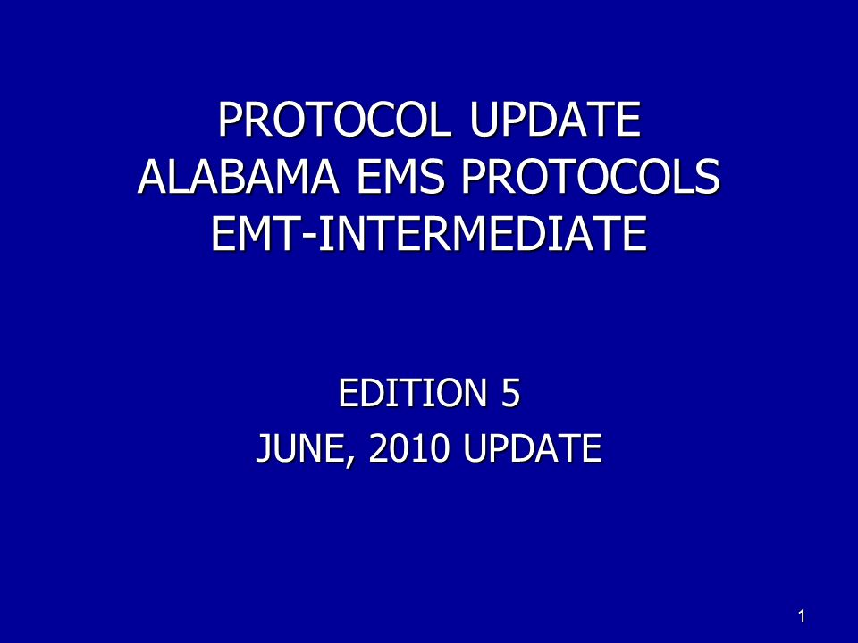 PROTOCOL UPDATE ALABAMA EMS PROTOCOLS EMT-INTERMEDIATE EDITION 5 JUNE, 2010 UPDATE 1