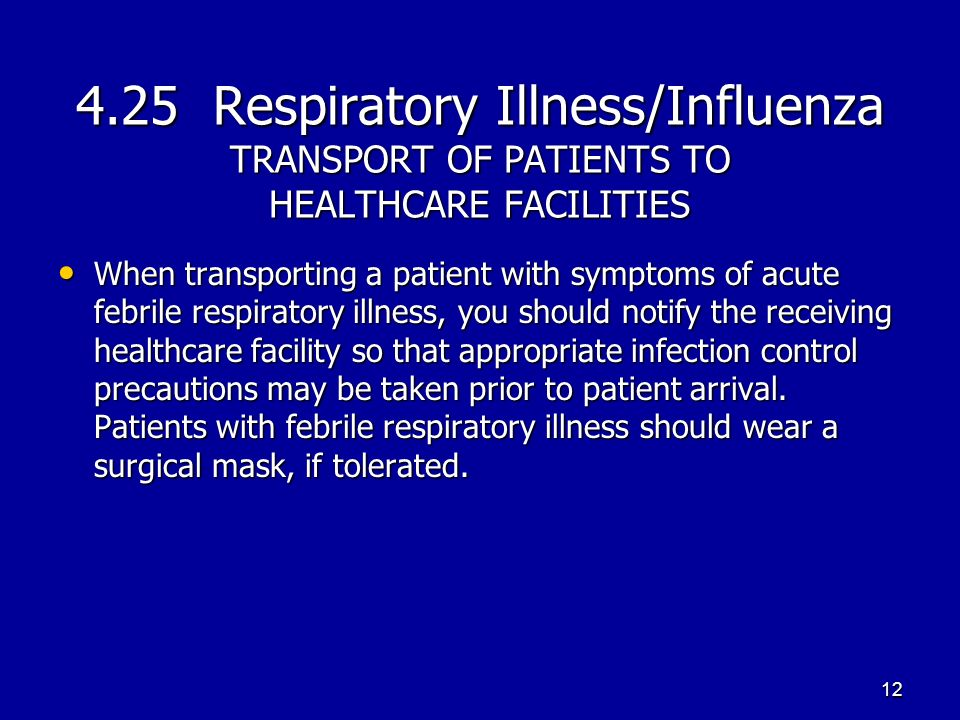 4.25 Respiratory Illness/Influenza TRANSPORT OF PATIENTS TO HEALTHCARE FACILITIES When transporting a patient with symptoms of acute febrile respirato