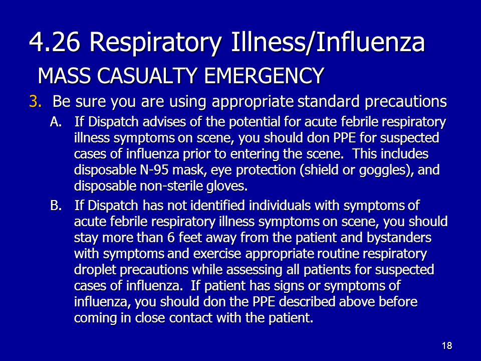 4.26 Respiratory Illness/Influenza MASS CASUALTY EMERGENCY 3. Be sure you are using appropriate standard precautions A. If Dispatch advises of the pot