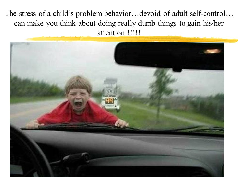 The stress of a childs problem behavior…devoid of adult self-control… can make you think about doing really dumb things to gain his/her attention !!!!