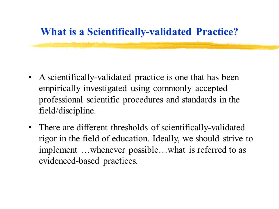 A scientifically-validated practice is one that has been empirically investigated using commonly accepted professional scientific procedures and stand
