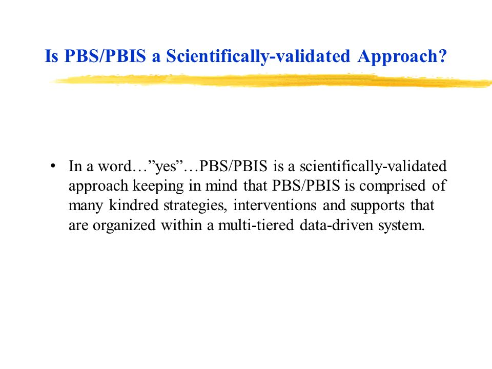 In a word…yes…PBS/PBIS is a scientifically-validated approach keeping in mind that PBS/PBIS is comprised of many kindred strategies, interventions and