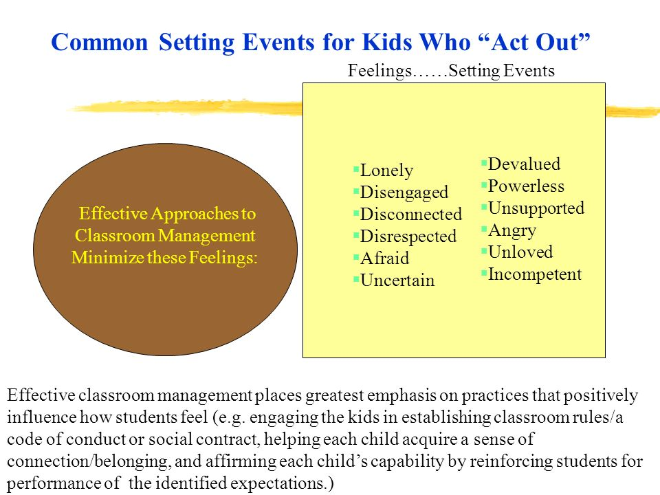 Common Setting Events for Kids Who Act Out Effective Approaches to Classroom Management Minimize these Feelings: Effective classroom management places