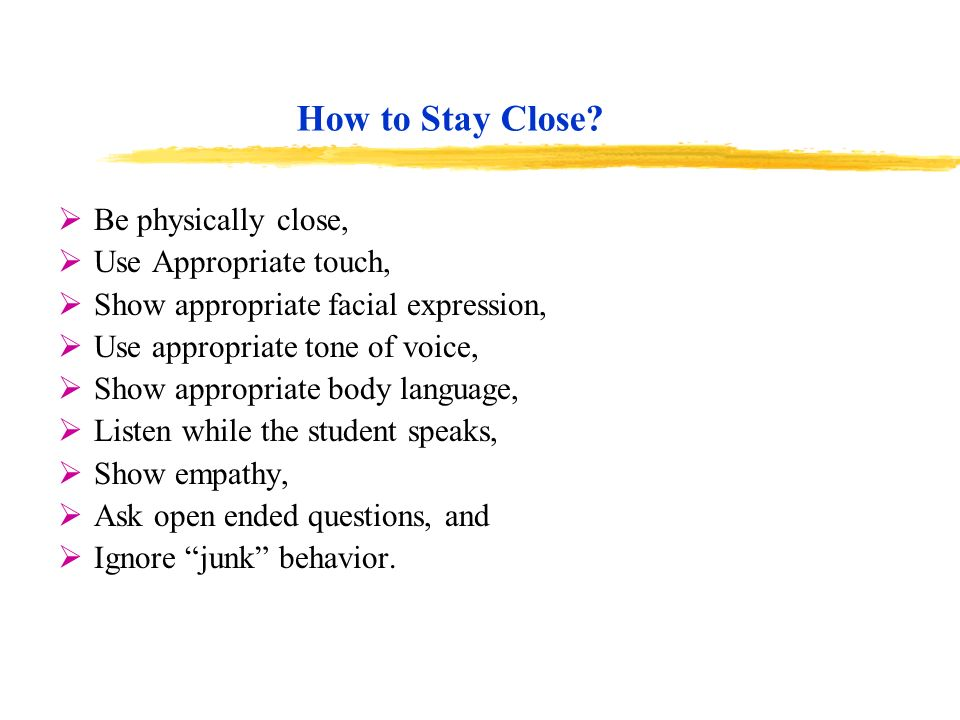 How to Stay Close? Be physically close, Use Appropriate touch, Show appropriate facial expression, Use appropriate tone of voice, Show appropriate bod