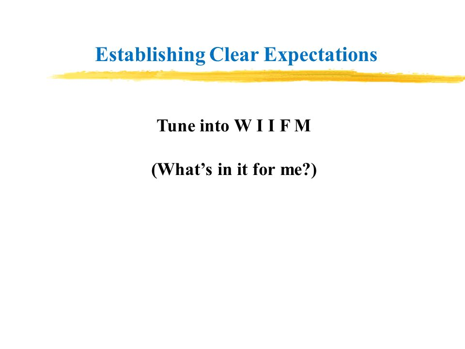Establishing Clear Expectations Tune into W I I F M (Whats in it for me?)