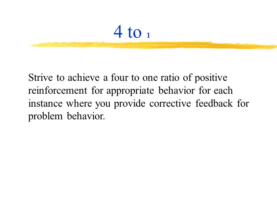 Strive to achieve a four to one ratio of positive reinforcement for appropriate behavior for each instance where you provide corrective feedback for p