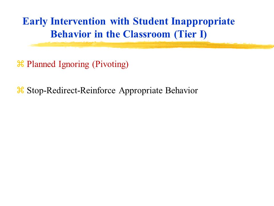 Early Intervention with Student Inappropriate Behavior in the Classroom (Tier I) zPlanned Ignoring (Pivoting) zStop-Redirect-Reinforce Appropriate Beh