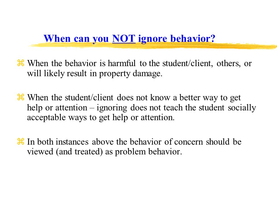 When can you NOT ignore behavior? zWhen the behavior is harmful to the student/client, others, or will likely result in property damage. zWhen the stu