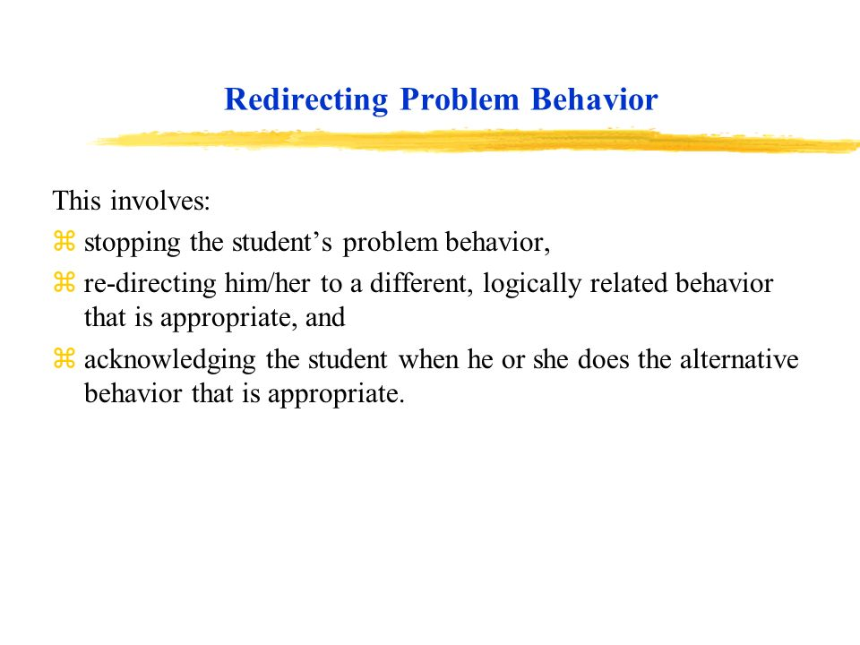 Redirecting Problem Behavior This involves: zstopping the students problem behavior, zre-directing him/her to a different, logically related behavior