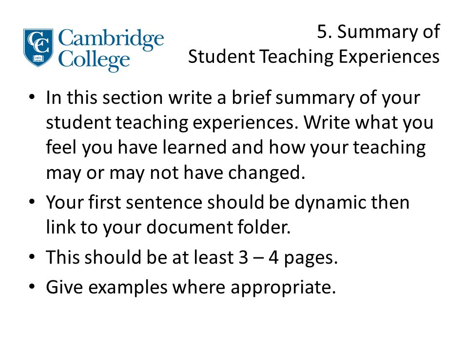 5. Summary of Student Teaching Experiences In this section write a brief summary of your student teaching experiences. Write what you feel you have le