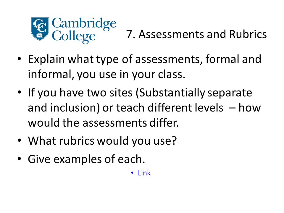 7. Assessments and Rubrics Explain what type of assessments, formal and informal, you use in your class. If you have two sites (Substantially separate