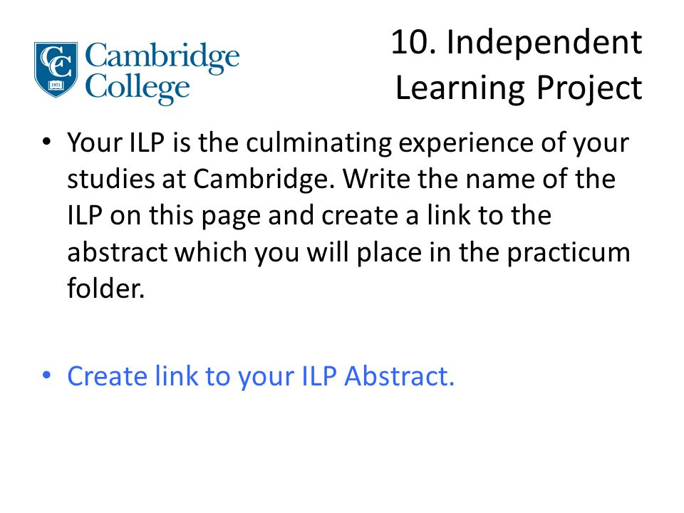 10. Independent Learning Project Your ILP is the culminating experience of your studies at Cambridge. Write the name of the ILP on this page and creat
