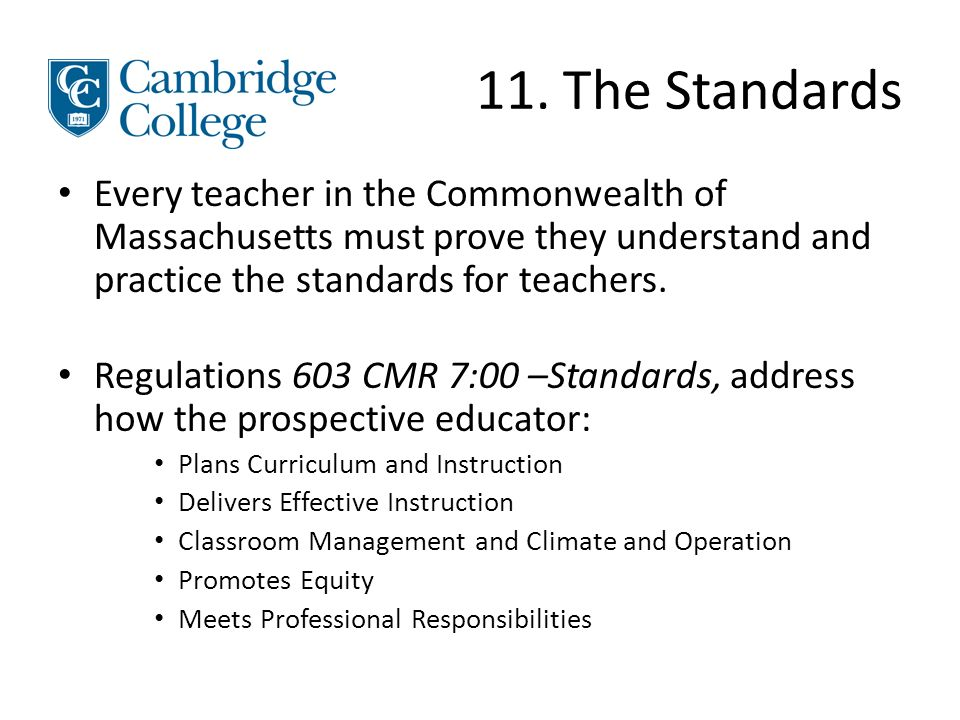 11. The Standards Every teacher in the Commonwealth of Massachusetts must prove they understand and practice the standards for teachers. Regulations 6