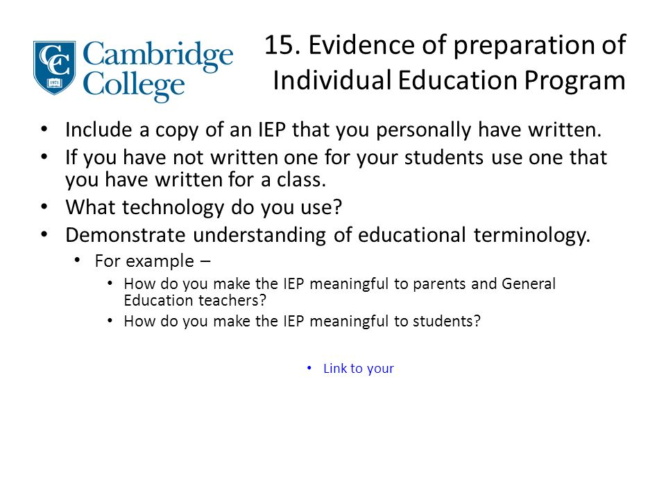 15. Evidence of preparation of Individual Education Program Include a copy of an IEP that you personally have written. If you have not written one for