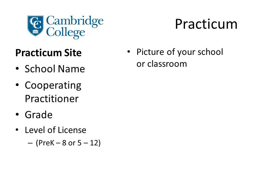 Practicum Practicum Site School Name Cooperating Practitioner Grade Level of License – (PreK – 8 or 5 – 12) Picture of your school or classroom