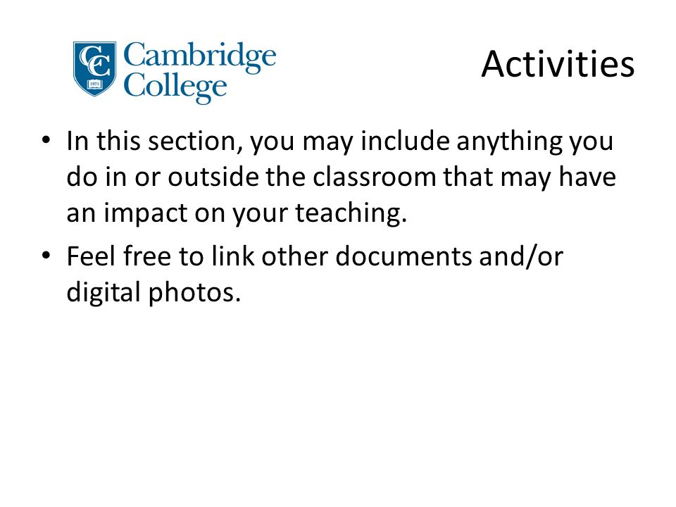 Activities In this section, you may include anything you do in or outside the classroom that may have an impact on your teaching.