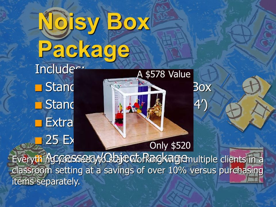 Noisy Box Package Includes: n Standard Adjustable Noisy Box n Standard Noisy Board (3 x 4) n Extra Plexiglas Top n 25 Extra Panel Fasteners n Accessory/Object Package Only $520 Everything you need to start working with multiple clients in a classroom setting at a savings of over 10% versus purchasing items separately.