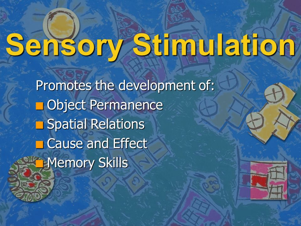 Sensory Stimulation Promotes the development of: n Object Permanence n Spatial Relations n Cause and Effect n Memory Skills