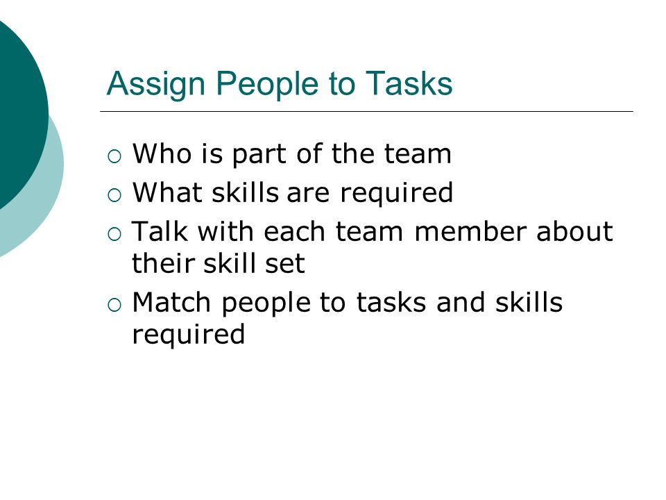 Assign People to Tasks Who is part of the team What skills are required Talk with each team member about their skill set Match people to tasks and ski