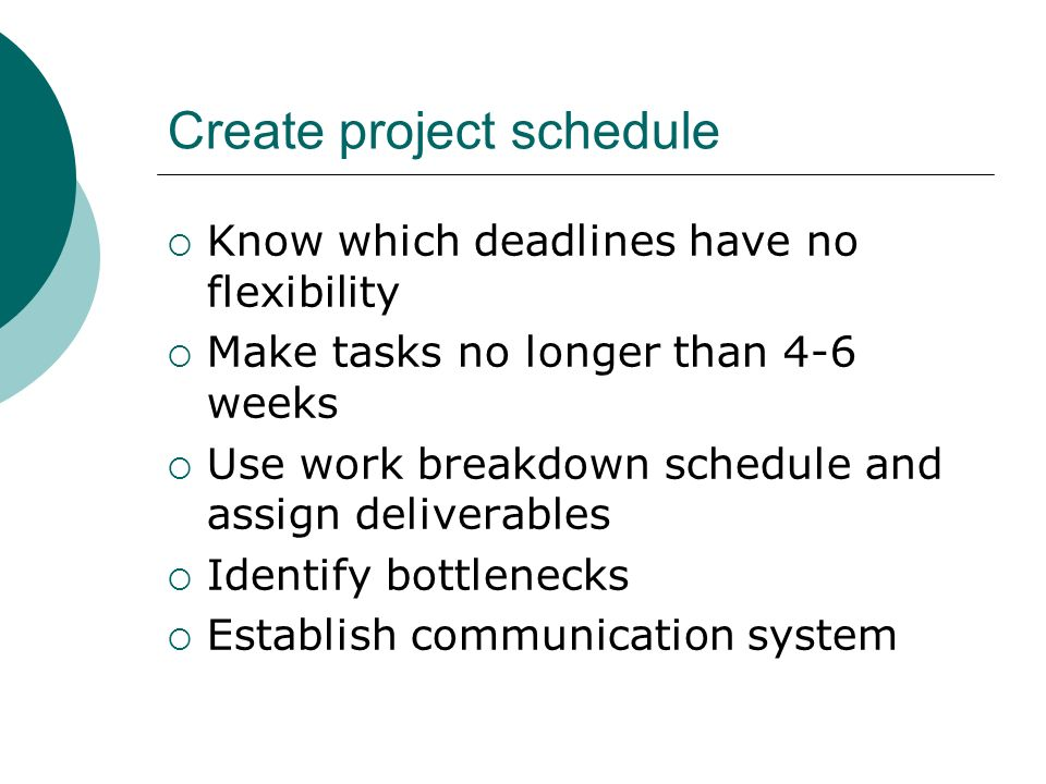 Create project schedule Know which deadlines have no flexibility Make tasks no longer than 4-6 weeks Use work breakdown schedule and assign deliverabl