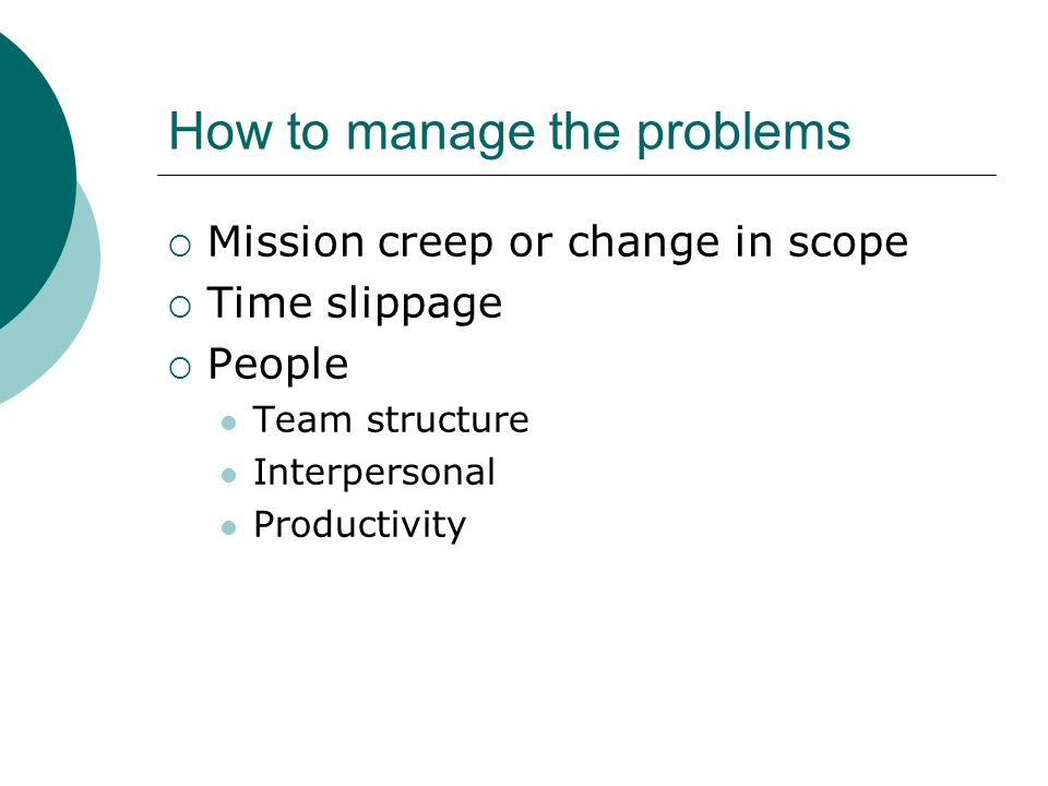 How to manage the problems Mission creep or change in scope Time slippage People Team structure Interpersonal Productivity