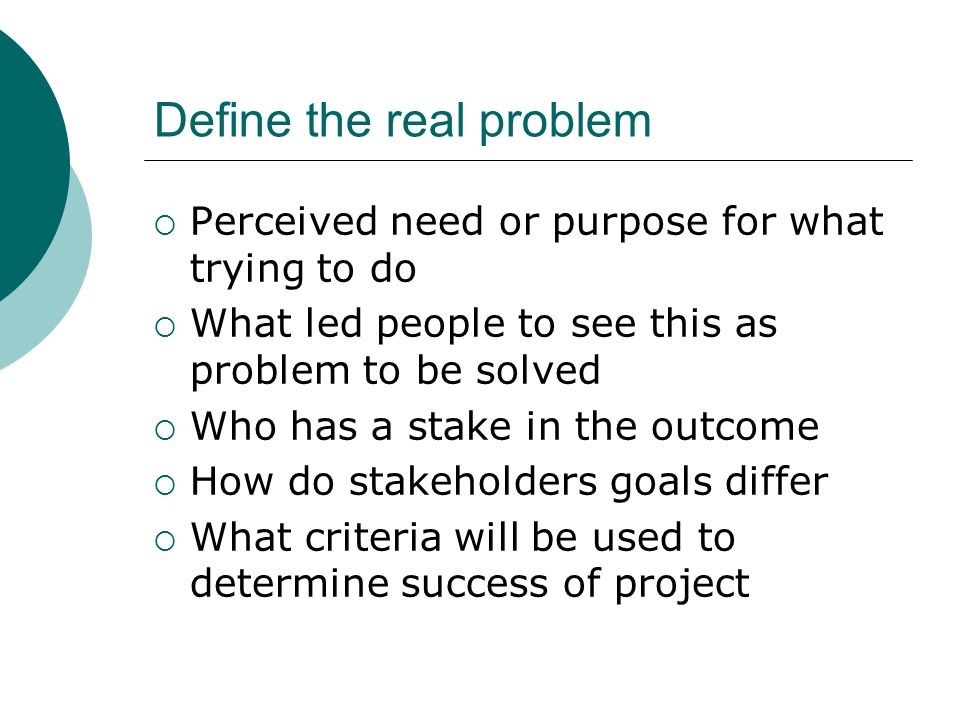 Define the real problem Perceived need or purpose for what trying to do What led people to see this as problem to be solved Who has a stake in the out