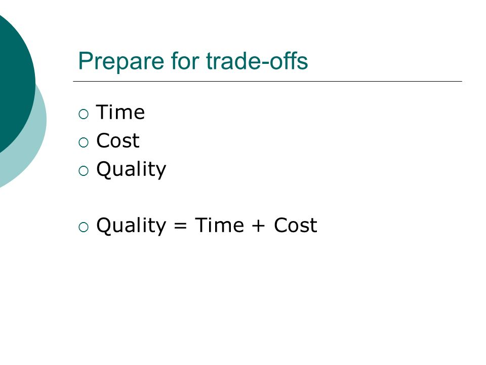 Prepare for trade-offs Time Cost Quality Quality = Time + Cost
