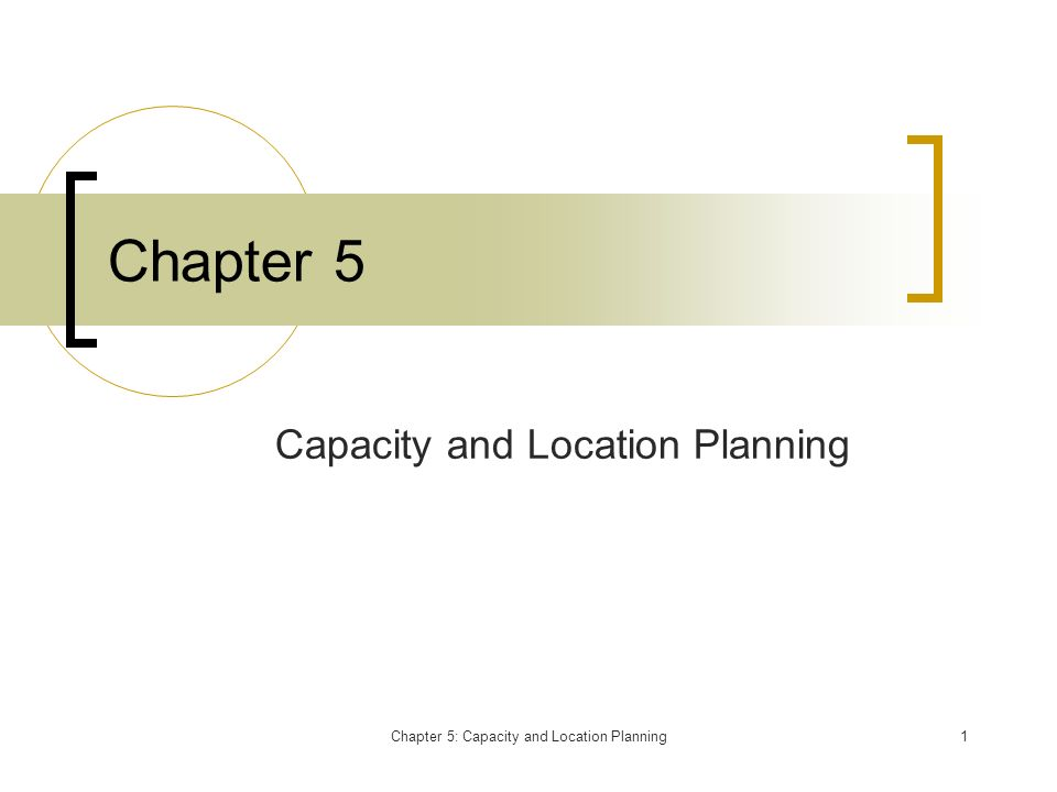 Chapter 5: Capacity and Location Planning1 Chapter 5 Capacity and Location Planning