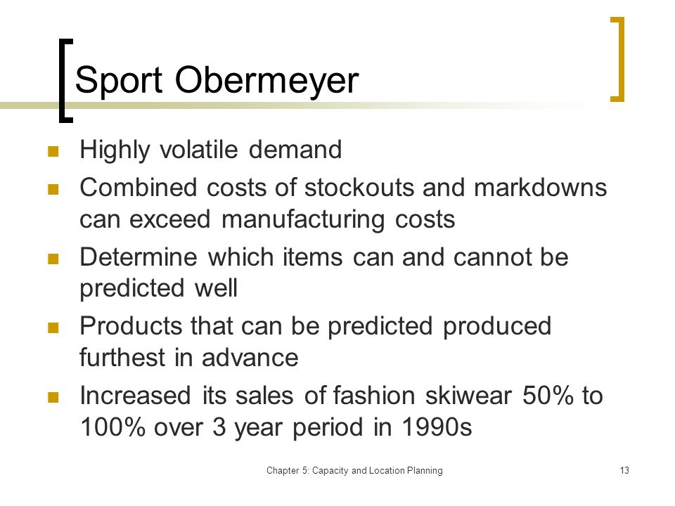 Chapter 5: Capacity and Location Planning13 Sport Obermeyer Highly volatile demand Combined costs of stockouts and markdowns can exceed manufacturing