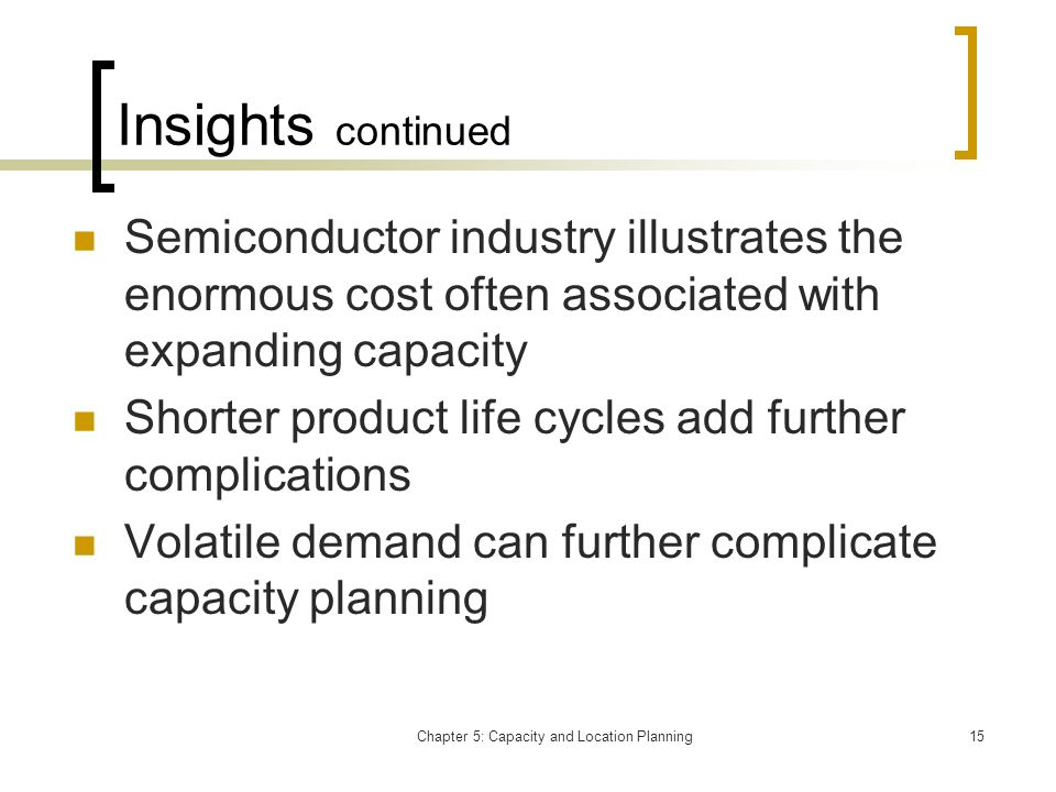 Chapter 5: Capacity and Location Planning15 Insights continued Semiconductor industry illustrates the enormous cost often associated with expanding ca