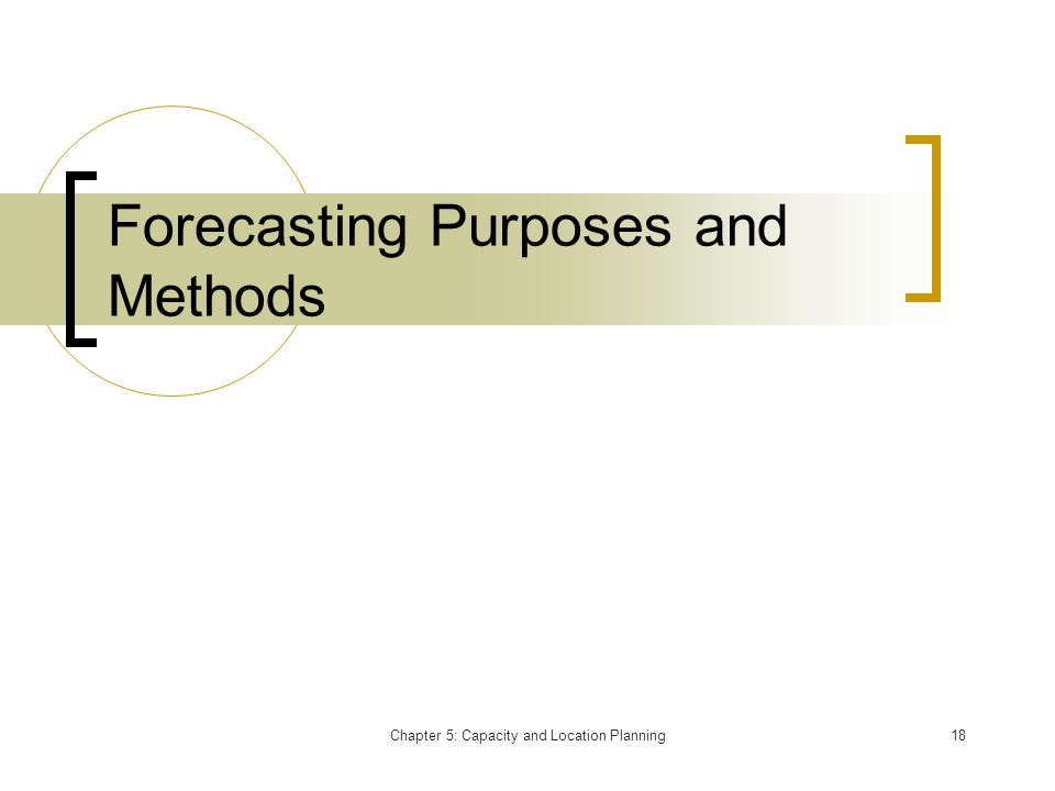 Chapter 5: Capacity and Location Planning18 Forecasting Purposes and Methods