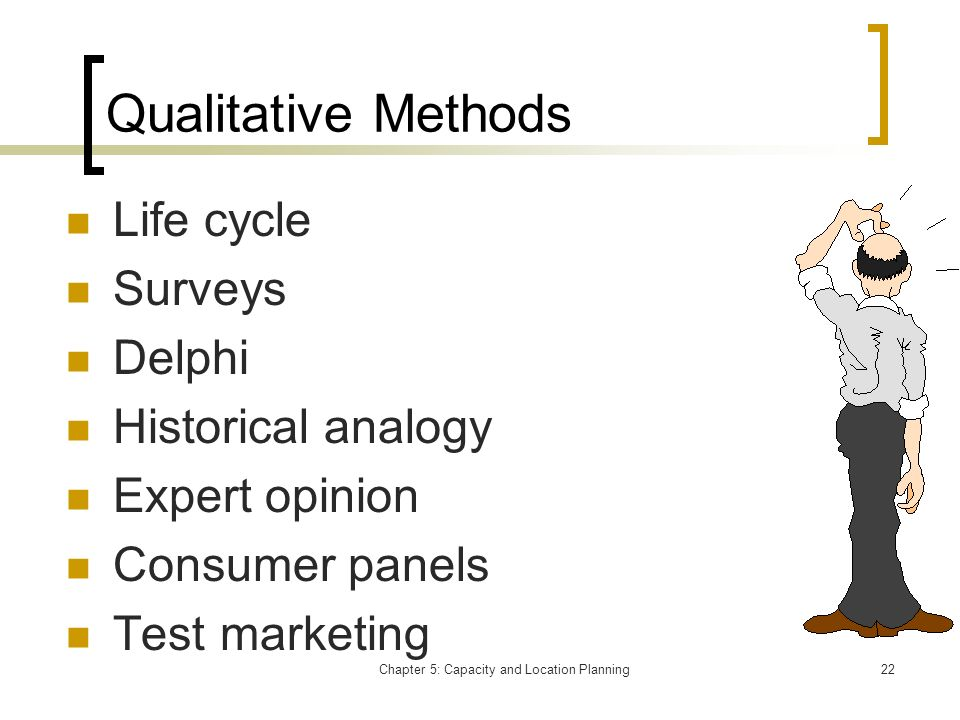 Chapter 5: Capacity and Location Planning22 Qualitative Methods Life cycle Surveys Delphi Historical analogy Expert opinion Consumer panels Test marke